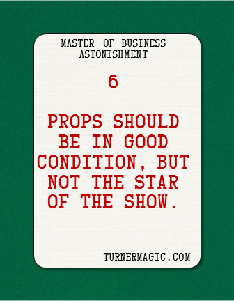 Your props or tools are a means to an end. They should communicate your professionalism, but they are not supposed to be the main attraction.